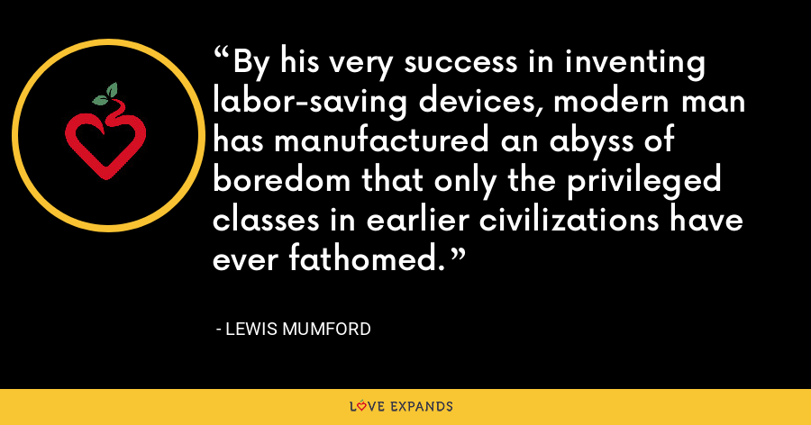 By his very success in inventing labor-saving devices, modern man has manufactured an abyss of boredom that only the privileged classes in earlier civilizations have ever fathomed. - Lewis Mumford