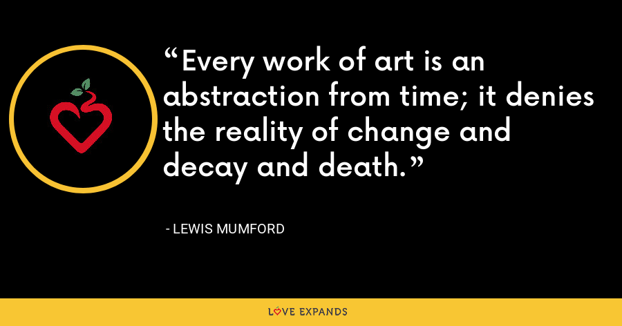 Every work of art is an abstraction from time; it denies the reality of change and decay and death. - Lewis Mumford