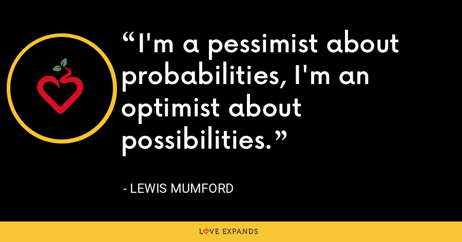 I'm a pessimist about probabilities, I'm an optimist about possibilities. - Lewis Mumford
