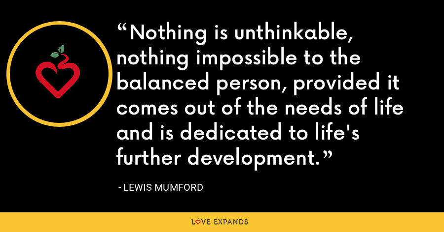 Nothing is unthinkable, nothing impossible to the balanced person, provided it comes out of the needs of life and is dedicated to life's further development. - Lewis Mumford