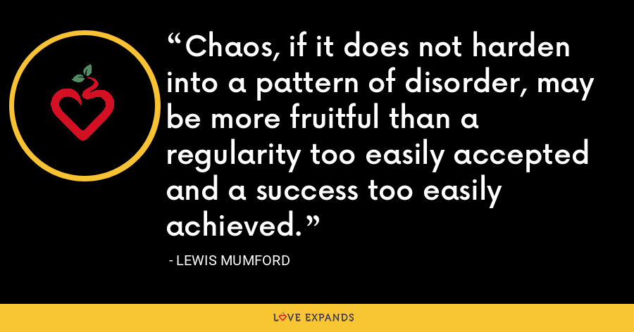 Chaos, if it does not harden into a pattern of disorder, may be more fruitful than a regularity too easily accepted and a success too easily achieved. - Lewis Mumford