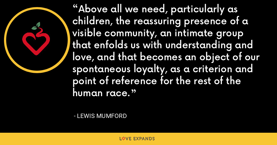 Above all we need, particularly as children, the reassuring presence of a visible community, an intimate group that enfolds us with understanding and love, and that becomes an object of our spontaneous loyalty, as a criterion and point of reference for the rest of the human race. - Lewis Mumford