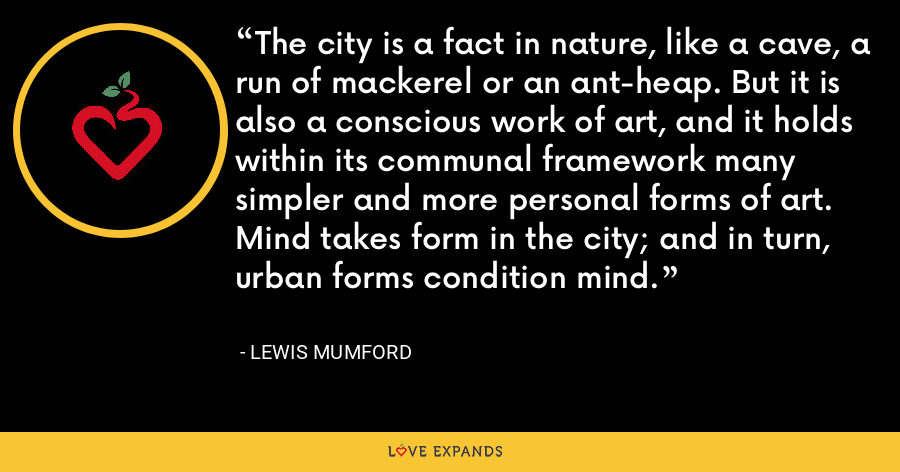 The city is a fact in nature, like a cave, a run of mackerel or an ant-heap. But it is also a conscious work of art, and it holds within its communal framework many simpler and more personal forms of art. Mind takes form in the city; and in turn, urban forms condition mind. - Lewis Mumford