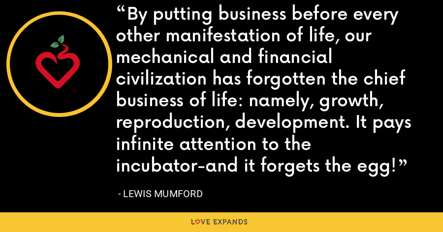 By putting business before every other manifestation of life, our mechanical and financial civilization has forgotten the chief business of life: namely, growth, reproduction, development. It pays infinite attention to the incubator-and it forgets the egg! - Lewis Mumford