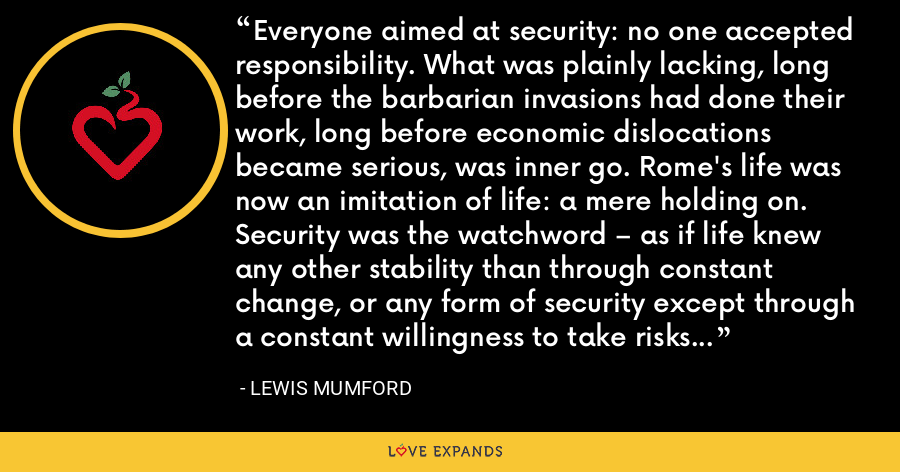 Everyone aimed at security: no one accepted responsibility. What was plainly lacking, long before the barbarian invasions had done their work, long before economic dislocations became serious, was inner go. Rome's life was now an imitation of life: a mere holding on. Security was the watchword – as if life knew any other stability than through constant change, or any form of security except through a constant willingness to take risks - Lewis Mumford