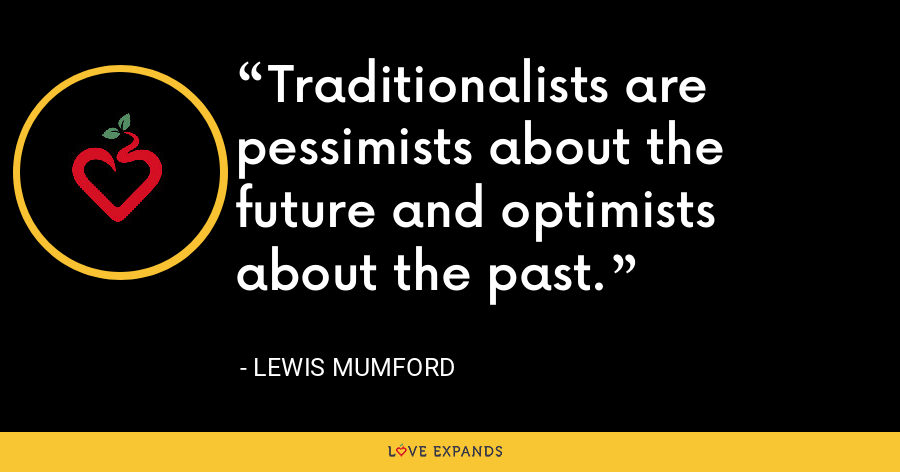 Traditionalists are pessimists about the future and optimists about the past. - Lewis Mumford