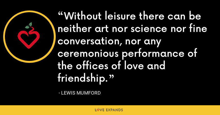Without leisure there can be neither art nor science nor fine conversation, nor any ceremonious performance of the offices of love and friendship. - Lewis Mumford