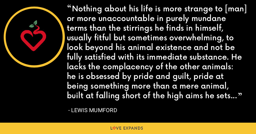 Nothing about his life is more strange to [man] or more unaccountable in purely mundane terms than the stirrings he finds in himself, usually fitful but sometimes overwhelming, to look beyond his animal existence and not be fully satisfied with its immediate substance. He lacks the complacency of the other animals: he is obsessed by pride and guilt, pride at being something more than a mere animal, built at falling short of the high aims he sets for himself. - Lewis Mumford