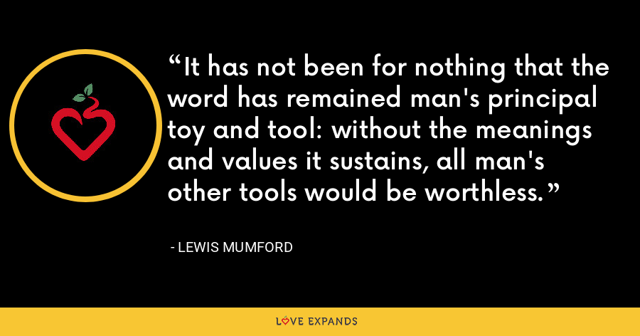 It has not been for nothing that the word has remained man's principal toy and tool: without the meanings and values it sustains, all man's other tools would be worthless. - Lewis Mumford