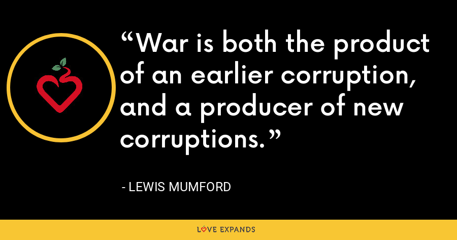War is both the product of an earlier corruption, and a producer of new corruptions. - Lewis Mumford