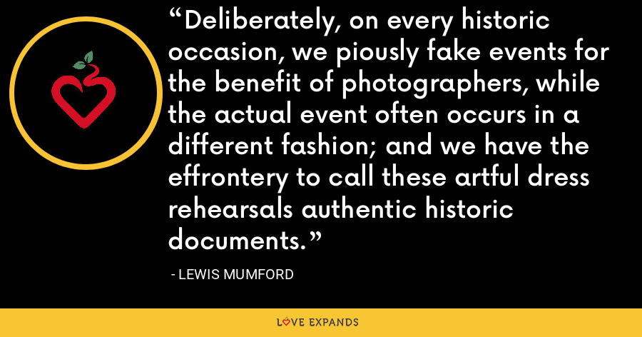 Deliberately, on every historic occasion, we piously fake events for the benefit of photographers, while the actual event often occurs in a different fashion; and we have the effrontery to call these artful dress rehearsals authentic historic documents. - Lewis Mumford