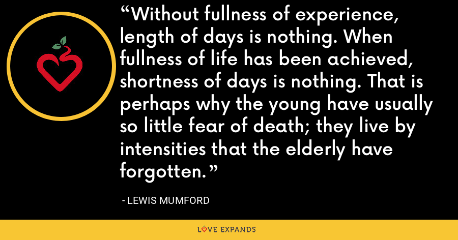 Without fullness of experience, length of days is nothing. When fullness of life has been achieved, shortness of days is nothing. That is perhaps why the young have usually so little fear of death; they live by intensities that the elderly have forgotten. - Lewis Mumford