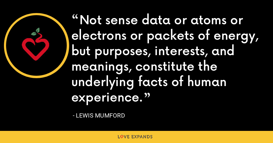 Not sense data or atoms or electrons or packets of energy, but purposes, interests, and meanings, constitute the underlying facts of human experience. - Lewis Mumford