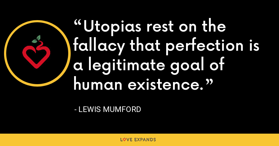 Utopias rest on the fallacy that perfection is a legitimate goal of human existence. - Lewis Mumford