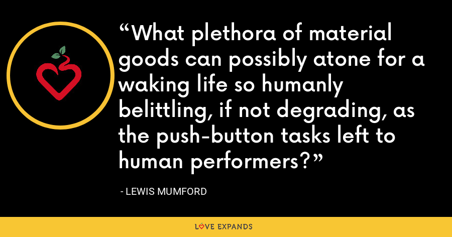 What plethora of material goods can possibly atone for a waking life so humanly belittling, if not degrading, as the push-button tasks left to human performers? - Lewis Mumford
