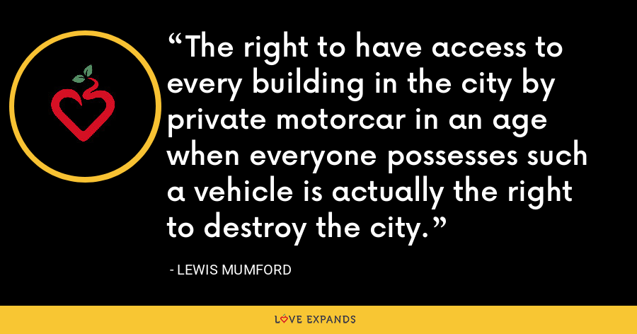 The right to have access to every building in the city by private motorcar in an age when everyone possesses such a vehicle is actually the right to destroy the city. - Lewis Mumford