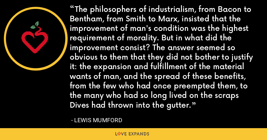 The philosophers of industrialism, from Bacon to Bentham, from Smith to Marx, insisted that the improvement of man's condition was the highest requirement of morality. But in what did the improvement consist? The answer seemed so obvious to them that they did not bother to justify it: the expansion and fulfillment of the material wants of man, and the spread of these benefits, from the few who had once preempted them, to the many who had so long lived on the scraps Dives had thrown into the gutter. - Lewis Mumford