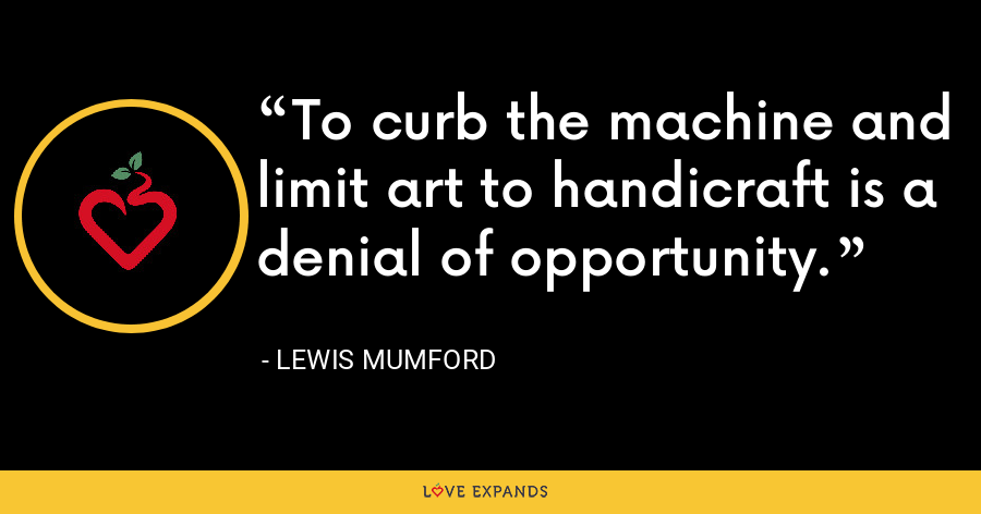 To curb the machine and limit art to handicraft is a denial of opportunity. - Lewis Mumford