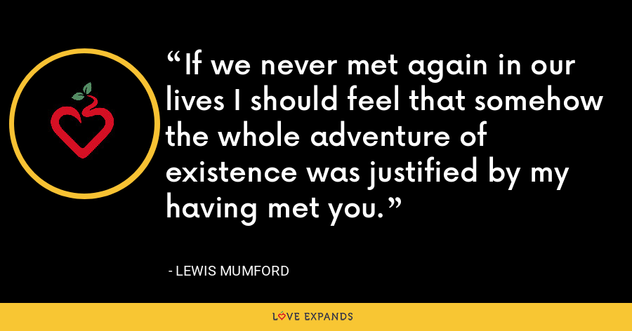 If we never met again in our lives I should feel that somehow the whole adventure of existence was justified by my having met you. - Lewis Mumford