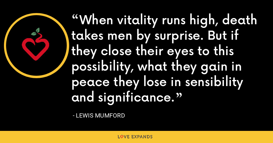 When vitality runs high, death takes men by surprise. But if they close their eyes to this possibility, what they gain in peace they lose in sensibility and significance. - Lewis Mumford