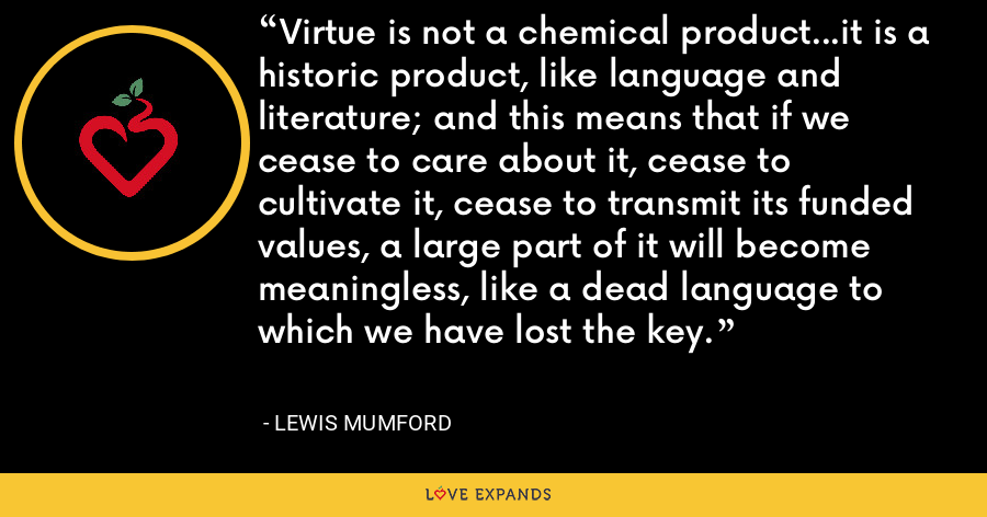 Virtue is not a chemical product...it is a historic product, like language and literature; and this means that if we cease to care about it, cease to cultivate it, cease to transmit its funded values, a large part of it will become meaningless, like a dead language to which we have lost the key. - Lewis Mumford