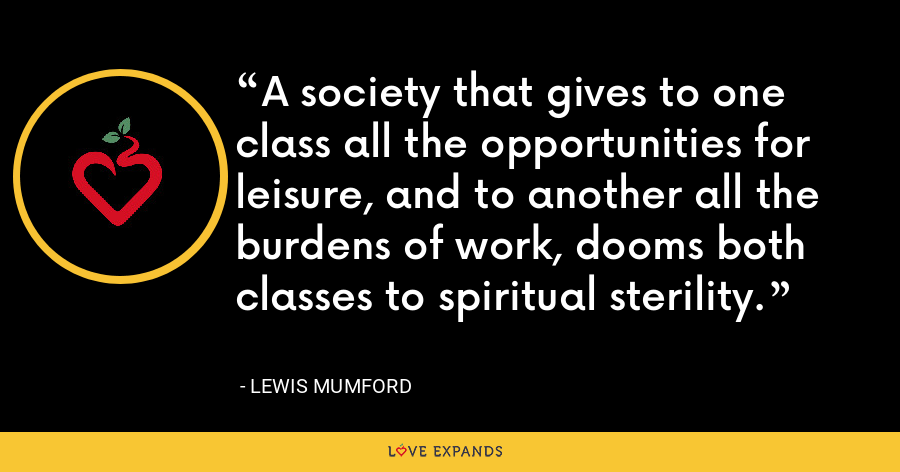A society that gives to one class all the opportunities for leisure, and to another all the burdens of work, dooms both classes to spiritual sterility. - Lewis Mumford