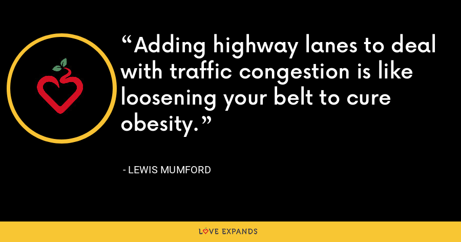 Adding highway lanes to deal with traffic congestion is like loosening your belt to cure obesity. - Lewis Mumford