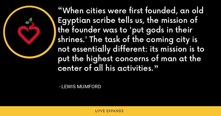 When cities were first founded, an old Egyptian scribe tells us, the mission of the founder was to 'put gods in their shrines.' The task of the coming city is not essentially different: its mission is to put the highest concerns of man at the center of all his activities. - Lewis Mumford