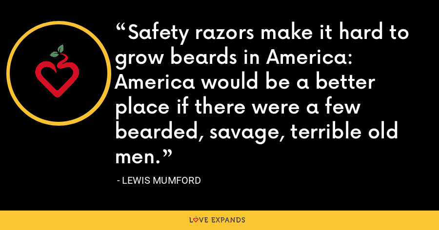 Safety razors make it hard to grow beards in America: America would be a better place if there were a few bearded, savage, terrible old men. - Lewis Mumford