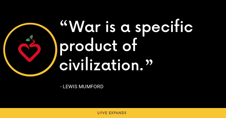 War is a specific product of civilization. - Lewis Mumford