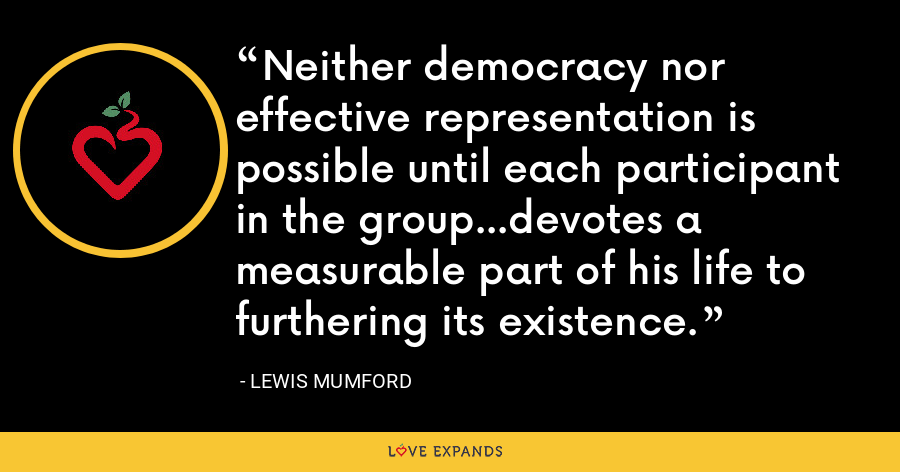 Neither democracy nor effective representation is possible until each participant in the group...devotes a measurable part of his life to furthering its existence. - Lewis Mumford