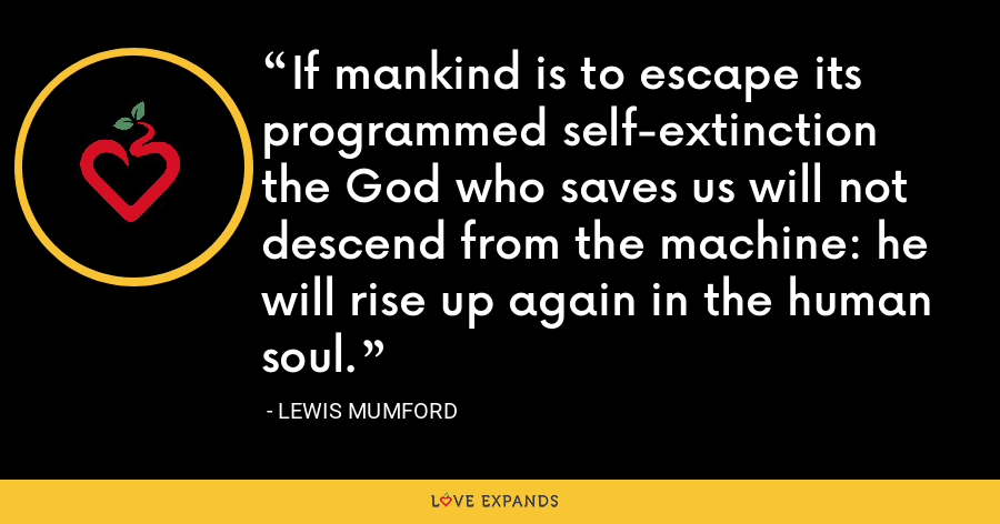 If mankind is to escape its programmed self-extinction the God who saves us will not descend from the machine: he will rise up again in the human soul. - Lewis Mumford