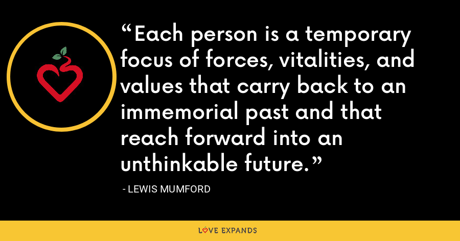 Each person is a temporary focus of forces, vitalities, and values that carry back to an immemorial past and that reach forward into an unthinkable future. - Lewis Mumford