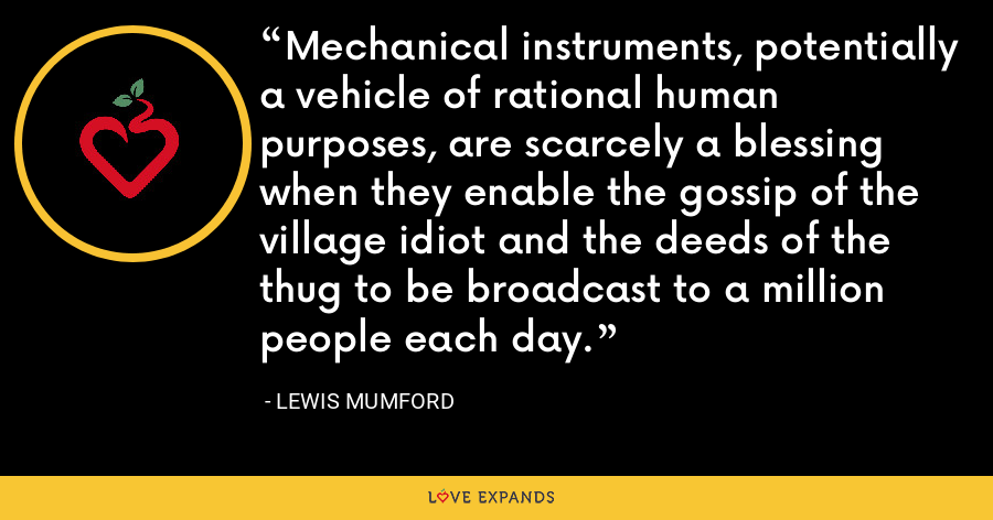 Mechanical instruments, potentially a vehicle of rational human purposes, are scarcely a blessing when they enable the gossip of the village idiot and the deeds of the thug to be broadcast to a million people each day. - Lewis Mumford