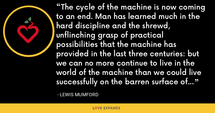 The cycle of the machine is now coming to an end. Man has learned much in the hard discipline and the shrewd, unflinching grasp of practical possibilities that the machine has provided in the last three centuries: but we can no more continue to live in the world of the machine than we could live successfully on the barren surface of the moon. - Lewis Mumford