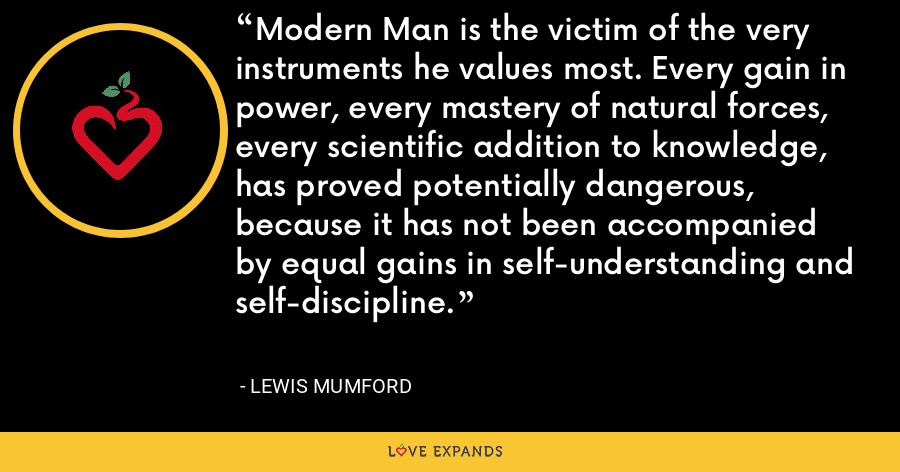 Modern Man is the victim of the very instruments he values most. Every gain in power, every mastery of natural forces, every scientific addition to knowledge, has proved potentially dangerous, because it has not been accompanied by equal gains in self-understanding and self-discipline. - Lewis Mumford