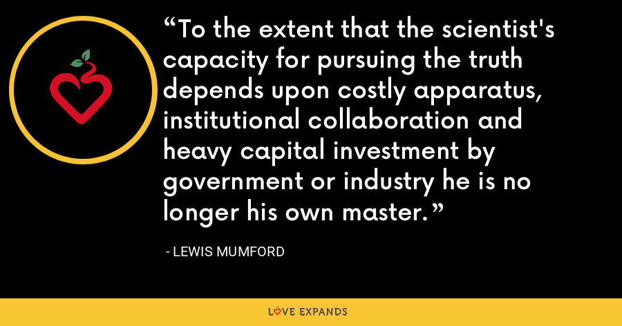 To the extent that the scientist's capacity for pursuing the truth depends upon costly apparatus, institutional collaboration and heavy capital investment by government or industry he is no longer his own master. - Lewis Mumford