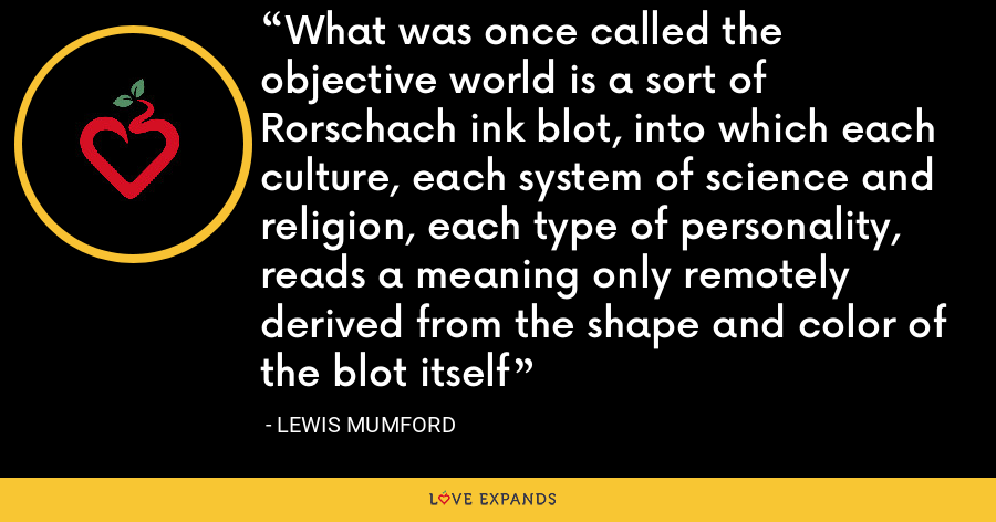 What was once called the objective world is a sort of Rorschach ink blot, into which each culture, each system of science and religion, each type of personality, reads a meaning only remotely derived from the shape and color of the blot itself - Lewis Mumford
