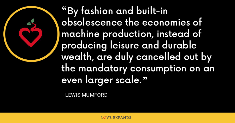 By fashion and built-in obsolescence the economies of machine production, instead of producing leisure and durable wealth, are duly cancelled out by the mandatory consumption on an even larger scale. - Lewis Mumford