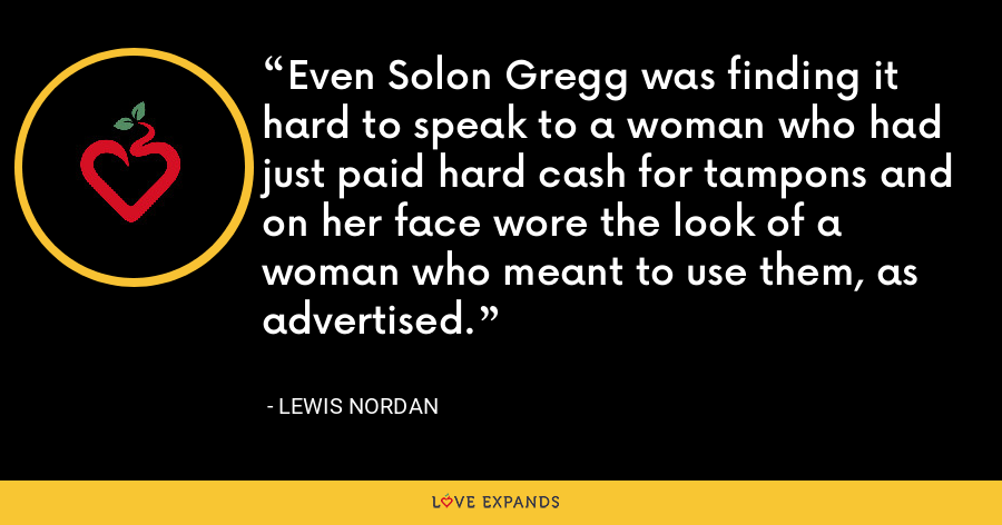Even Solon Gregg was finding it hard to speak to a woman who had just paid hard cash for tampons and on her face wore the look of a woman who meant to use them, as advertised. - Lewis Nordan