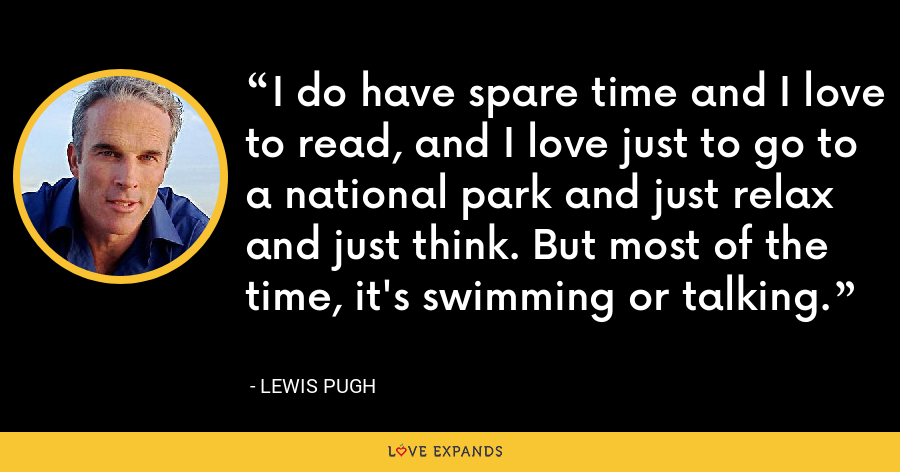 I do have spare time and I love to read, and I love just to go to a national park and just relax and just think. But most of the time, it's swimming or talking. - Lewis Pugh