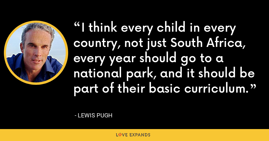 I think every child in every country, not just South Africa, every year should go to a national park, and it should be part of their basic curriculum. - Lewis Pugh