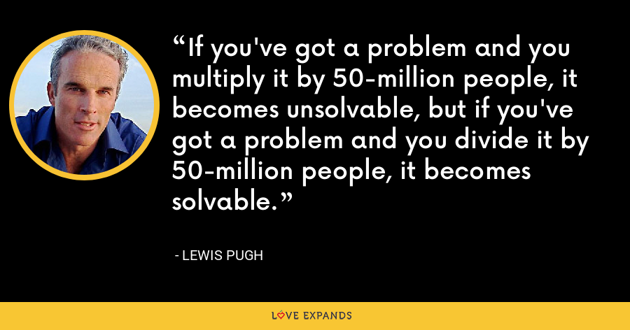 If you've got a problem and you multiply it by 50-million people, it becomes unsolvable, but if you've got a problem and you divide it by 50-million people, it becomes solvable. - Lewis Pugh