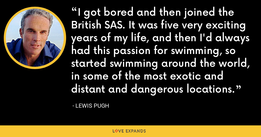 I got bored and then joined the British SAS. It was five very exciting years of my life, and then I'd always had this passion for swimming, so started swimming around the world, in some of the most exotic and distant and dangerous locations. - Lewis Pugh