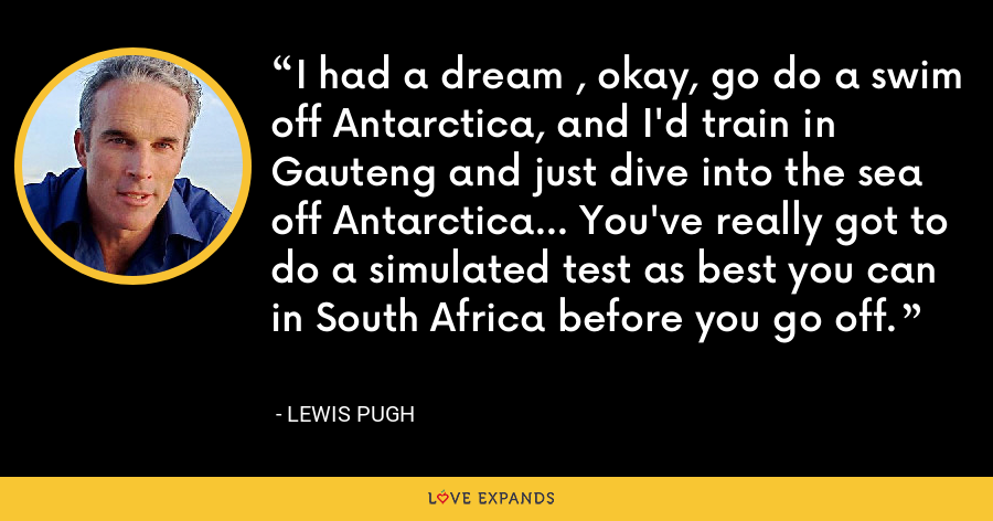 I had a dream , okay, go do a swim off Antarctica, and I'd train in Gauteng and just dive into the sea off Antarctica... You've really got to do a simulated test as best you can in South Africa before you go off. - Lewis Pugh