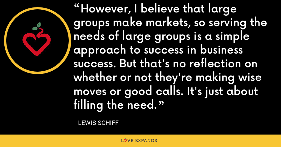 However, I believe that large groups make markets, so serving the needs of large groups is a simple approach to success in business success. But that's no reflection on whether or not they're making wise moves or good calls. It's just about filling the need. - Lewis Schiff