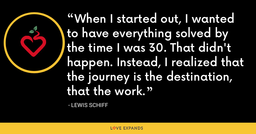When I started out, I wanted to have everything solved by the time I was 30. That didn't happen. Instead, I realized that the journey is the destination, that the work. - Lewis Schiff