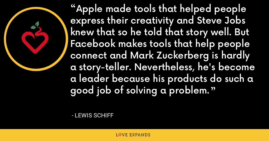Apple made tools that helped people express their creativity and Steve Jobs knew that so he told that story well. But Facebook makes tools that help people connect and Mark Zuckerberg is hardly a story-teller. Nevertheless, he's become a leader because his products do such a good job of solving a problem. - Lewis Schiff