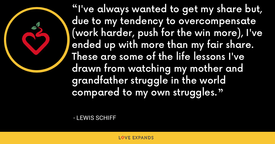 I've always wanted to get my share but, due to my tendency to overcompensate (work harder, push for the win more), I've ended up with more than my fair share. These are some of the life lessons I've drawn from watching my mother and grandfather struggle in the world compared to my own struggles. - Lewis Schiff