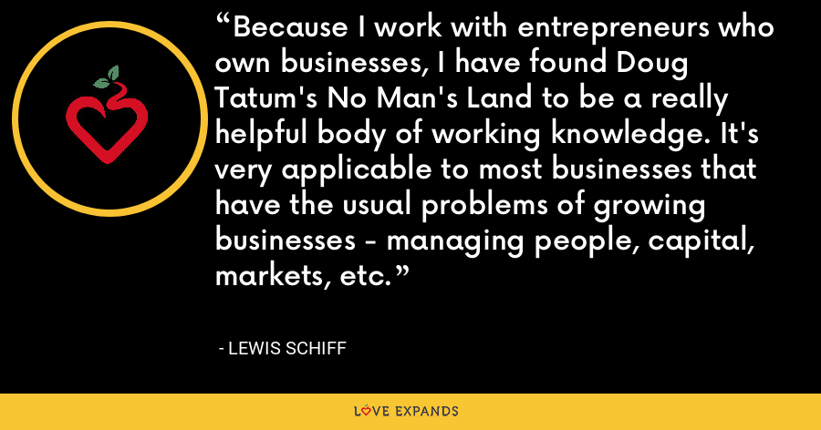 Because I work with entrepreneurs who own businesses, I have found Doug Tatum's No Man's Land to be a really helpful body of working knowledge. It's very applicable to most businesses that have the usual problems of growing businesses - managing people, capital, markets, etc. - Lewis Schiff